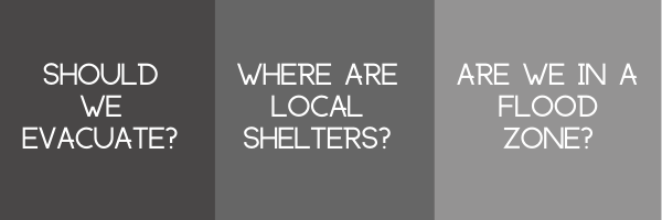 Should  we evacuate? Where are local   shelters? Are we  in a flood zone?